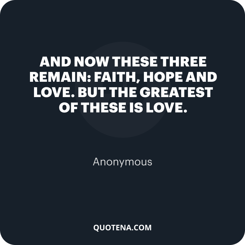 """""""And now these three remain: faith, hope and love. But the greatest of these is love."""" – Anonymous"""
