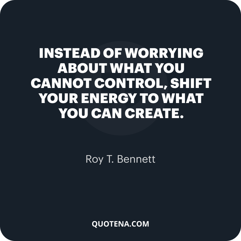 """""""Instead of worrying about what you cannot control, shift your energy to what you can create."""" – Roy T. Bennett"""