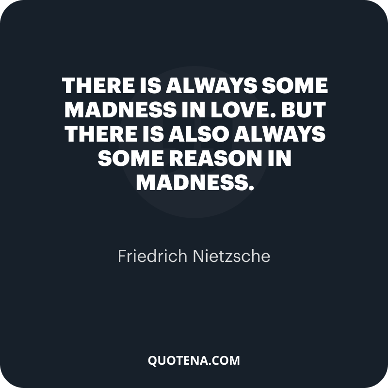 """""""There is always some madness in love. But there is also always some reason in madness."""" – Friedrich Nietzsche"""