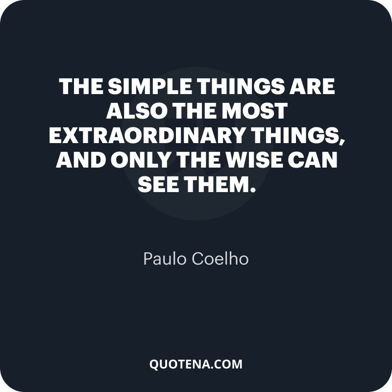 """""""The simple things are also the most extraordinary things, and only the wise can see them."""" – Paulo Coelho"""