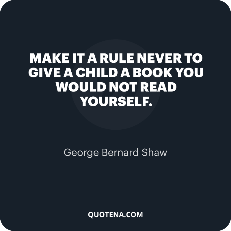 """""""Make it a rule never to give a child a book you would not read yourself."""" – George Bernard Shaw"""