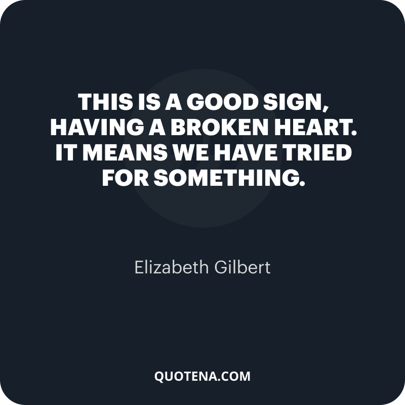 """""""This is a good sign, having a broken heart. It means we have tried for something."""" – Elizabeth Gilbert"""