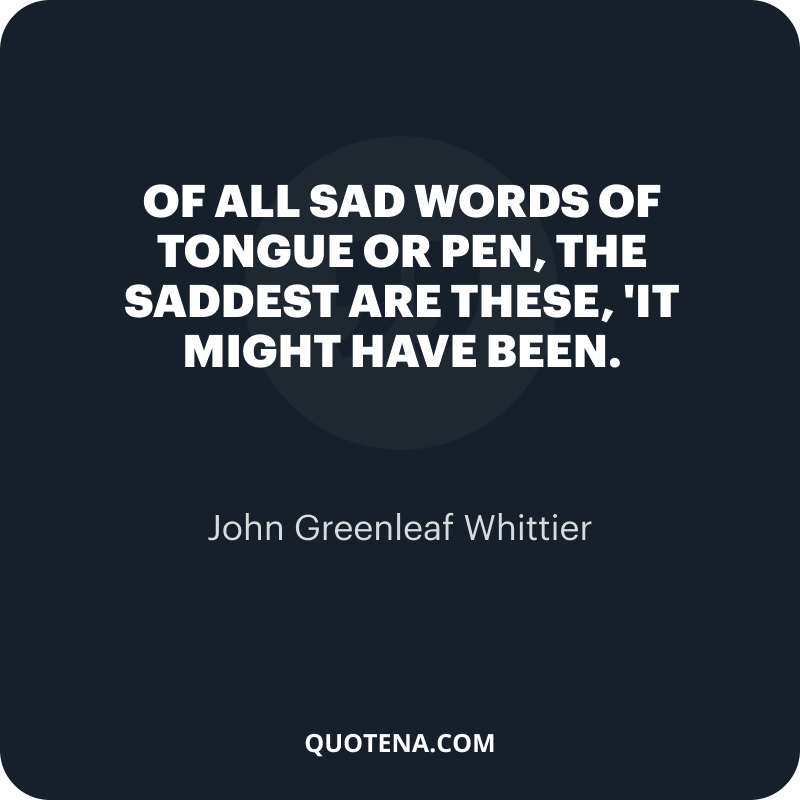 """""""Of all sad words of tongue or pen, the saddest are these, 'It might have been."""" – John Greenleaf Whittier"""