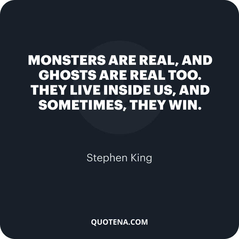 """""""Monsters are real, and ghosts are real too. They live inside us, and sometimes, they win."""" – Stephen King"""