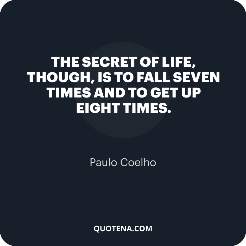 """""""The secret of life, though, is to fall seven times and to get up eight times."""" – Paulo Coelho"""