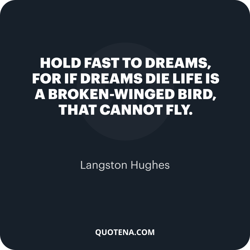 """""""Hold fast to dreams, For if dreams die Life is a broken-winged bird, That cannot fly."""" – Langston Hughes"""