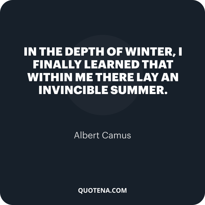 """""""In the depth of winter, I finally learned that within me there lay an invincible summer."""" – Albert Camus"""