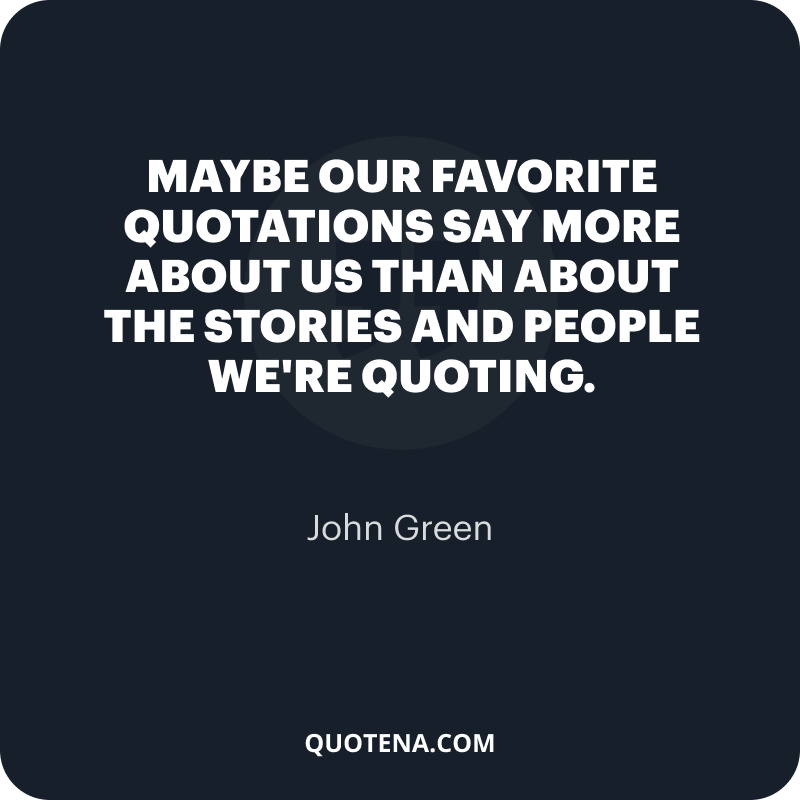 """""""Maybe our favorite quotations say more about us than about the stories and people we're quoting."""" – John Green"""