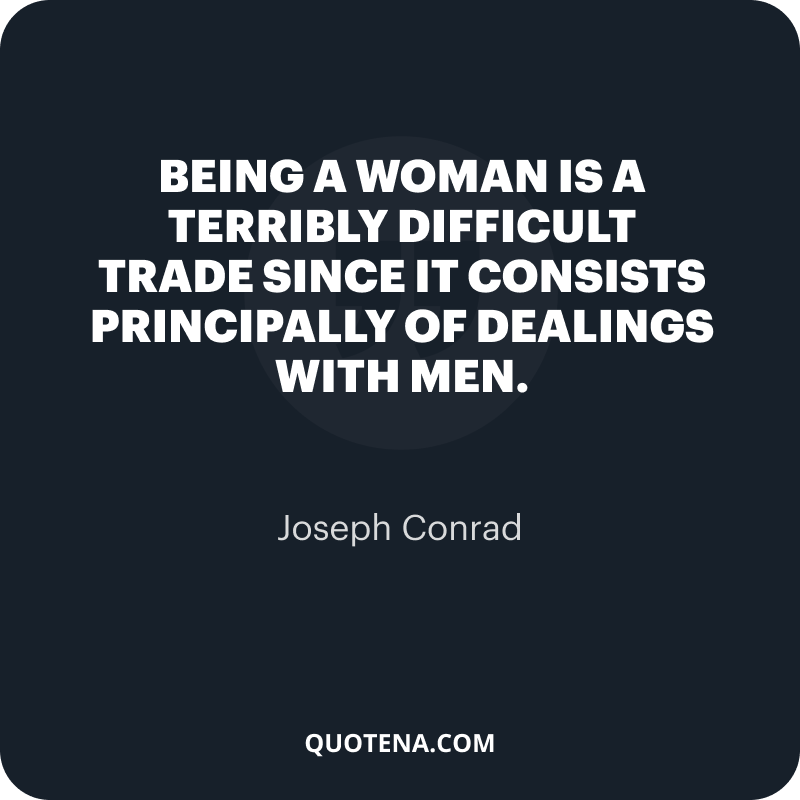 """""""Being a woman is a terribly difficult trade since it consists principally of dealings with men."""" – Joseph Conrad"""