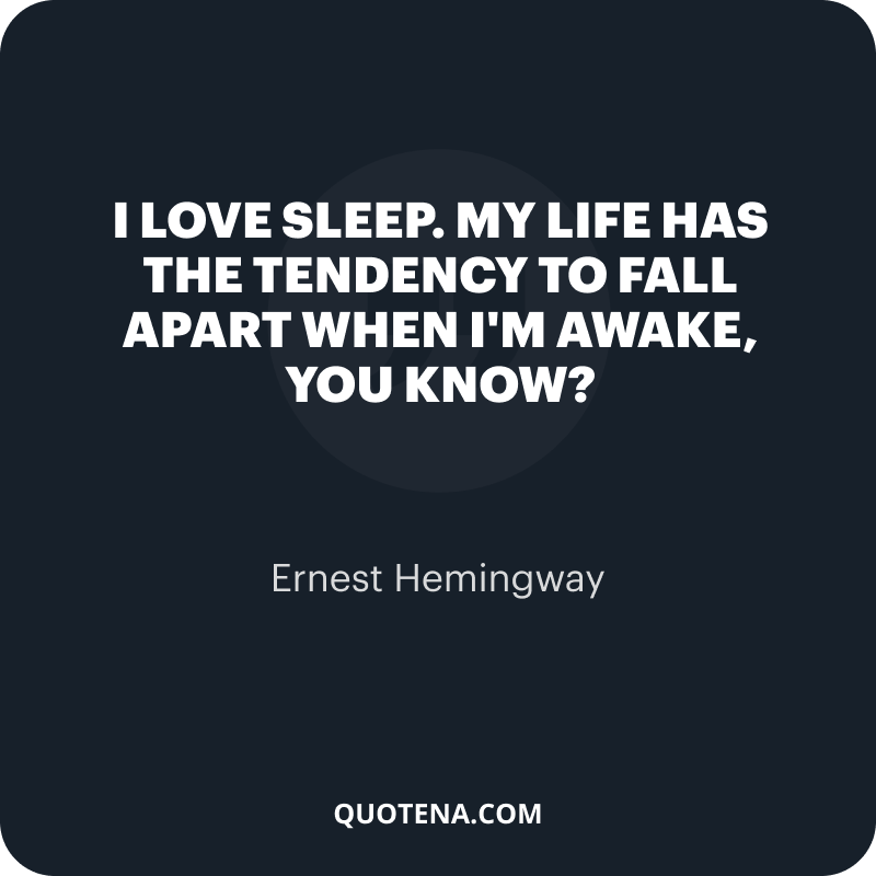 """""""I love sleep. My life has the tendency to fall apart when I'm awake, you know?"""" – Ernest Hemingway"""