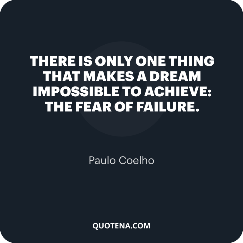 """""""There is only one thing that makes a dream impossible to achieve: the fear of failure."""" – Paulo Coelho"""