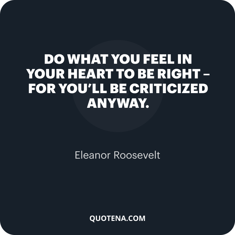 """""""Do what you feel in your heart to be right – for you'll be criticized anyway."""" – Eleanor Roosevelt"""