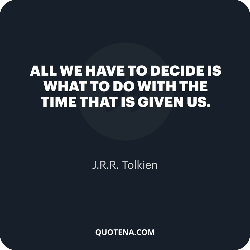 """""""All we have to decide is what to do with the time that is given us."""" – J.R.R. Tolkien"""