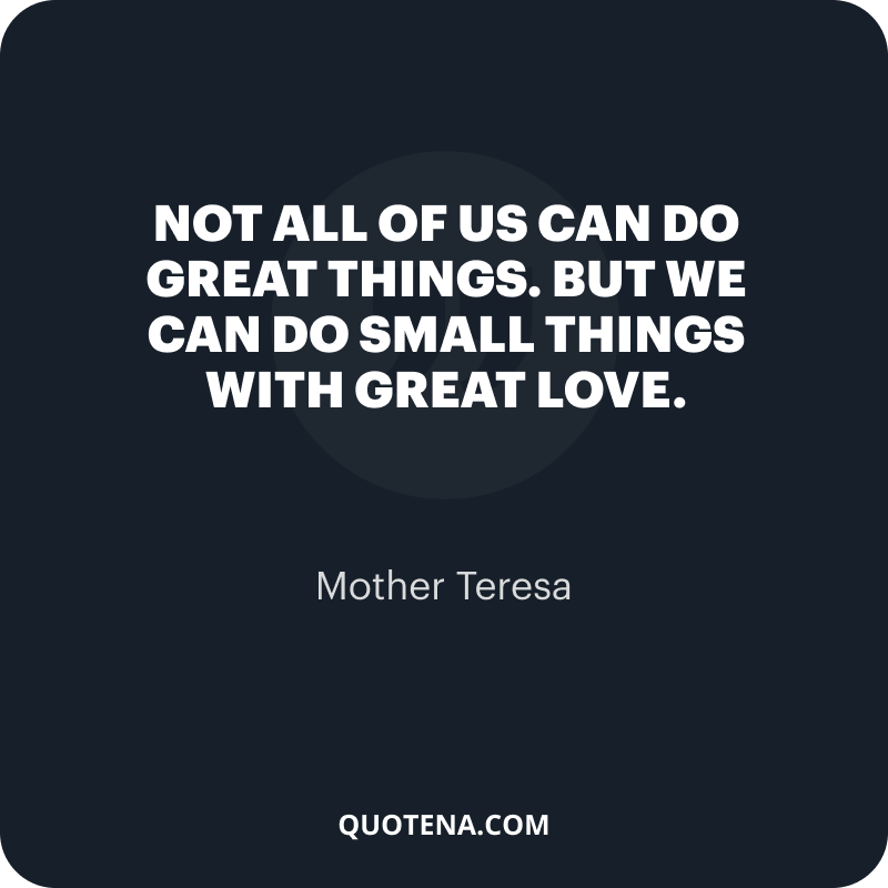 """""""Not all of us can do great things. But we can do small things with great love."""" – Mother Teresa"""