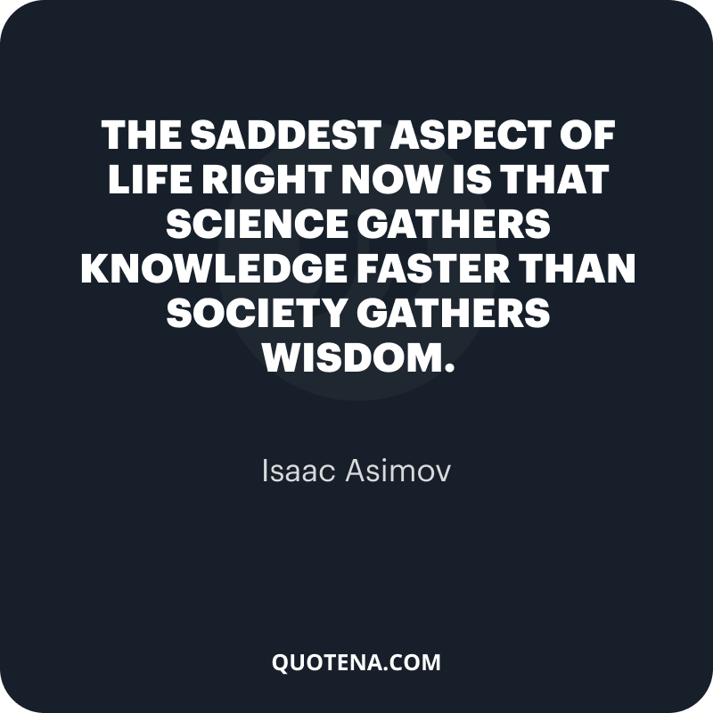 """""""The saddest aspect of life right now is that science gathers knowledge faster than society gathers wisdom."""" – Isaac Asimov"""