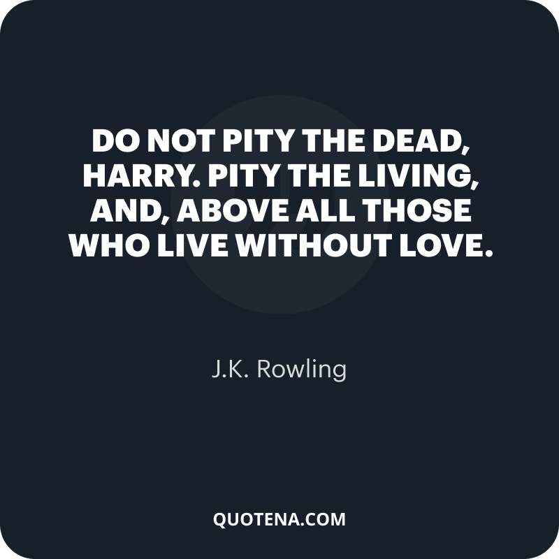 """""""Do not pity the dead, Harry. Pity the living, and, above all those who live without love."""" – J.K. Rowling"""