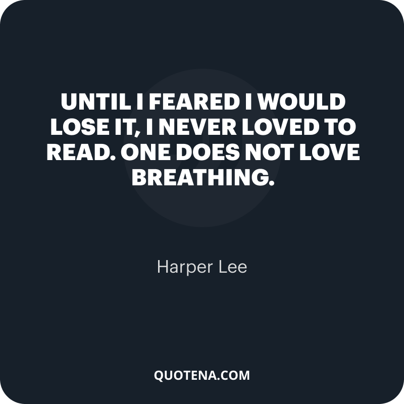 """""""Until I feared I would lose it, I never loved to read. One does not love breathing."""" – Harper Lee"""