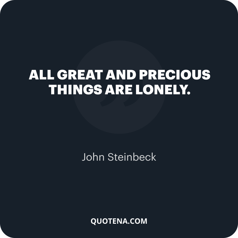 """""""All great and precious things are lonely."""" – John Steinbeck"""