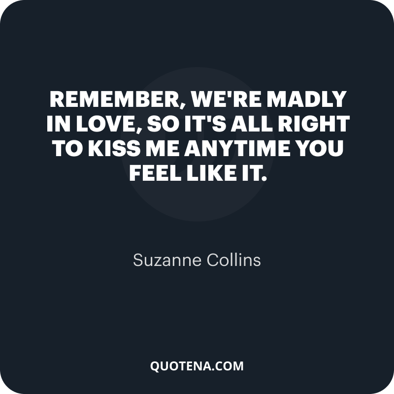 """""""Remember, we're madly in love, so it's all right to kiss me anytime you feel like it."""" – Suzanne Collins"""