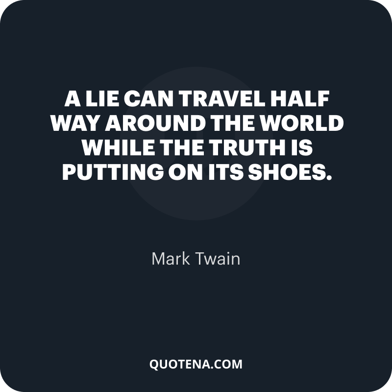 """""""A lie can travel half way around the world while the truth is putting on its shoes."""" – Mark Twain"""