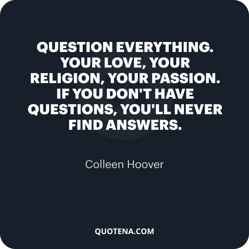"""""""Question everything. Your love, your religion, your passion. If you don't have questions, you'll never find answers."""" – Colleen Hoover"""