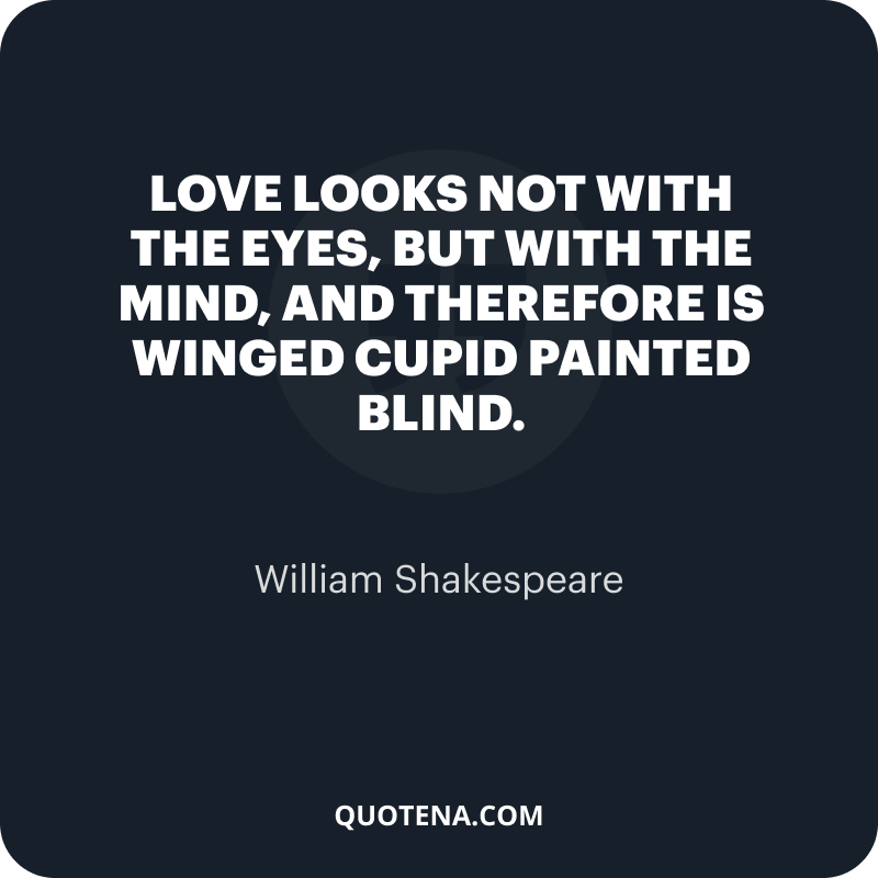 """""""Love looks not with the eyes, but with the mind, And therefore is winged Cupid painted blind."""" – William Shakespeare"""