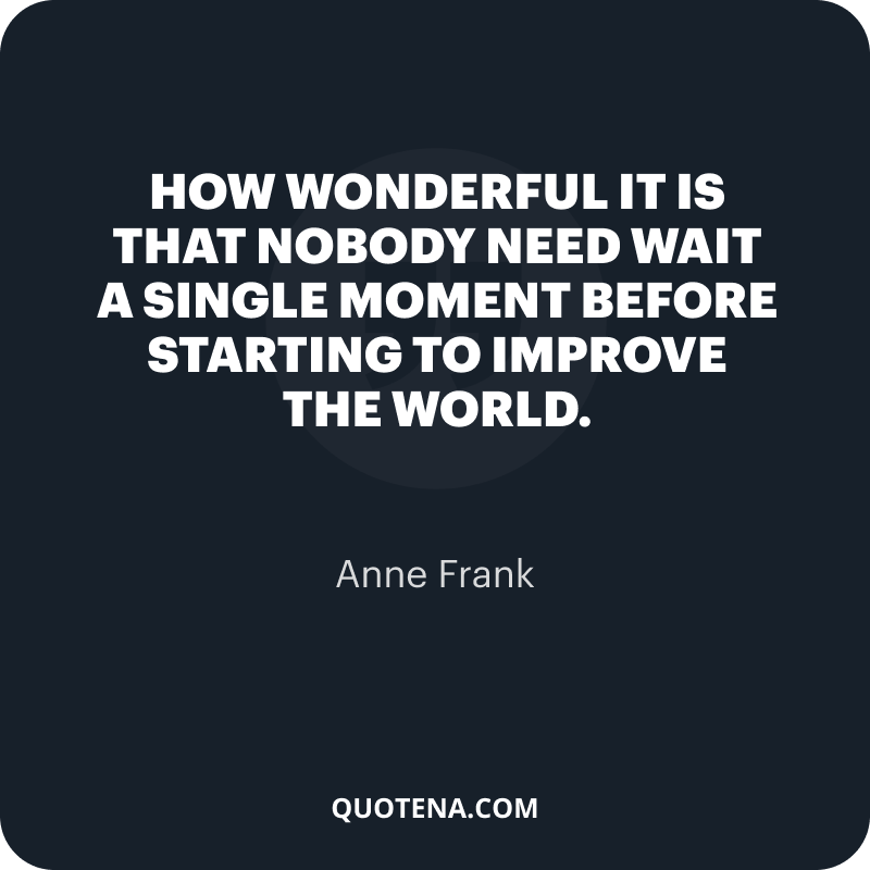 """""""How wonderful it is that nobody need wait a single moment before starting to improve the world."""" – Anne Frank"""