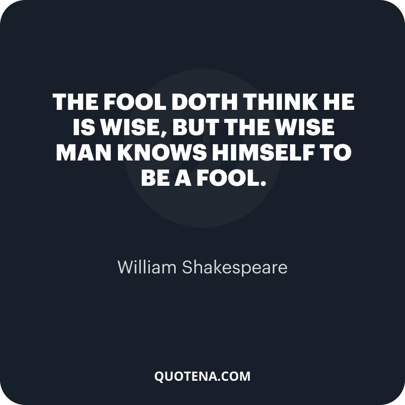 """""""The fool doth think he is wise, but the wise man knows himself to be a fool."""" – William Shakespeare"""