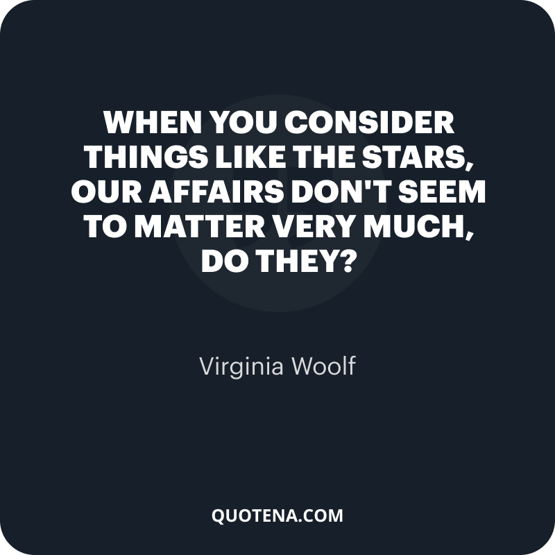 """""""When you consider things like the stars, our affairs don't seem to matter very much, do they?"""" – Virginia Woolf"""