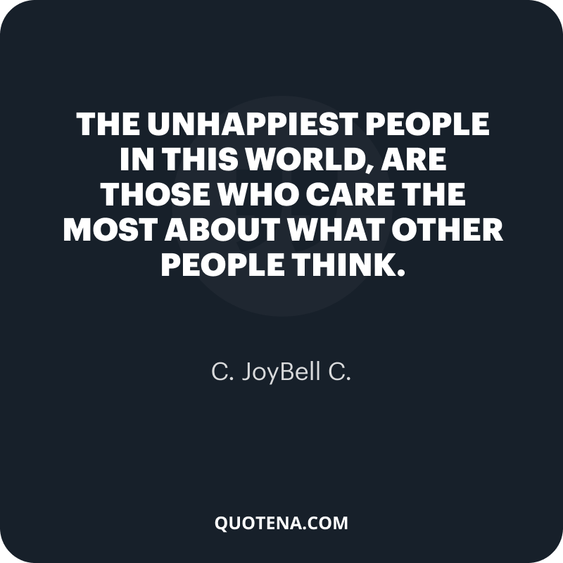 """""""The unhappiest people in this world, are those who care the most about what other people think."""" – C. JoyBell C."""