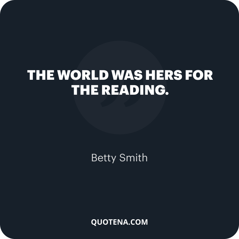 """""""The world was hers for the reading."""" – Betty Smith"""