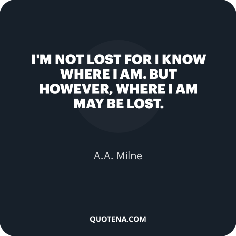 """""""I'm not lost for I know where I am. But however, where I am may be lost."""" – A.A. Milne"""