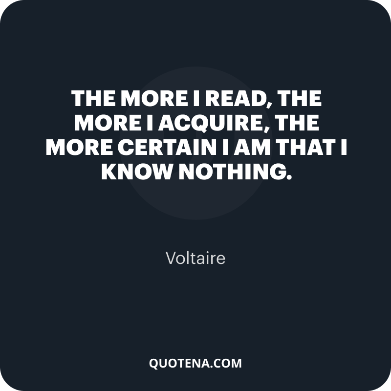 """""""The more I read, the more I acquire, the more certain I am that I know nothing."""" – Voltaire"""