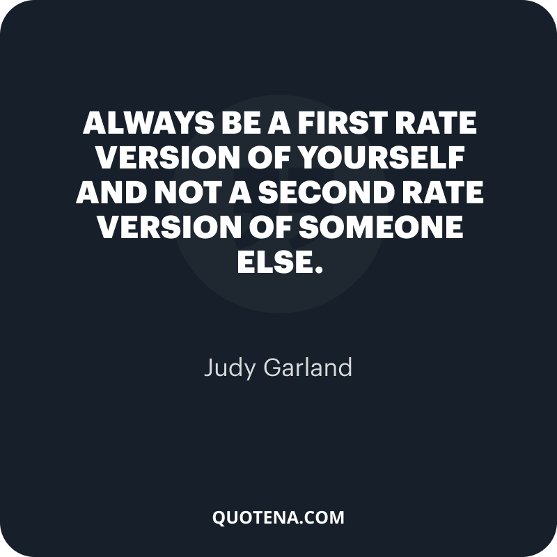 """""""Always be a first rate version of yourself and not a second rate version of someone else."""" – Judy Garland"""