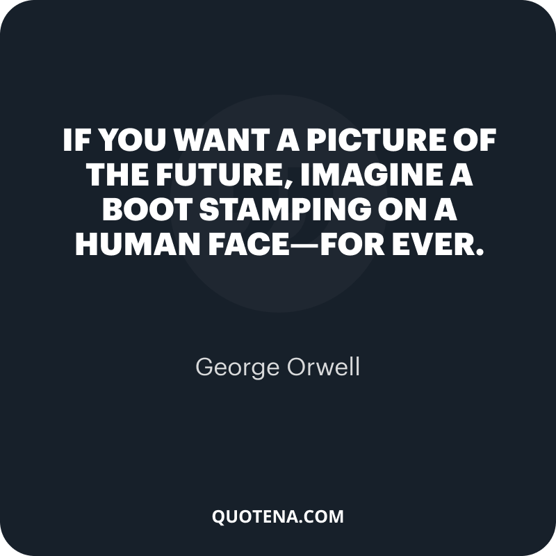 """""""If you want a picture of the future, imagine a boot stamping on a human face—for ever."""" – George Orwell"""
