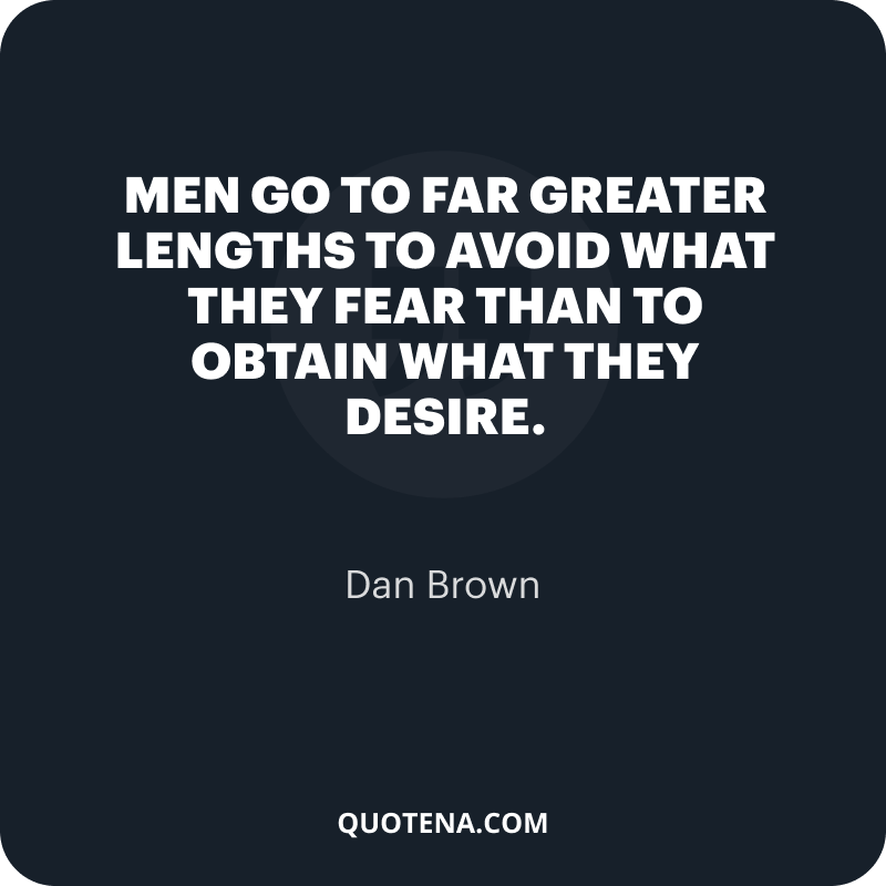 """""""Men go to far greater lengths to avoid what they fear than to obtain what they desire."""" – Dan Brown"""