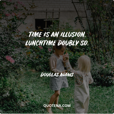 """""""Time is an illusion. Lunchtime doubly so."""" – Douglas Adams"""