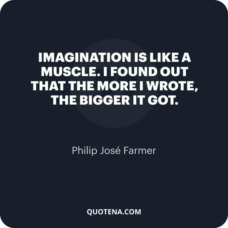 """""""Imagination is like a muscle. I found out that the more I wrote, the bigger it got."""" – Philip José Farmer"""