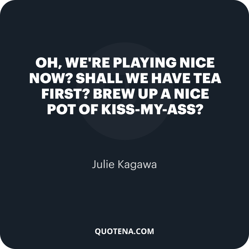 """""""Oh, we're playing nice now? Shall we have tea first? Brew up a nice pot of kiss-my-ass?"""" – Julie Kagawa"""