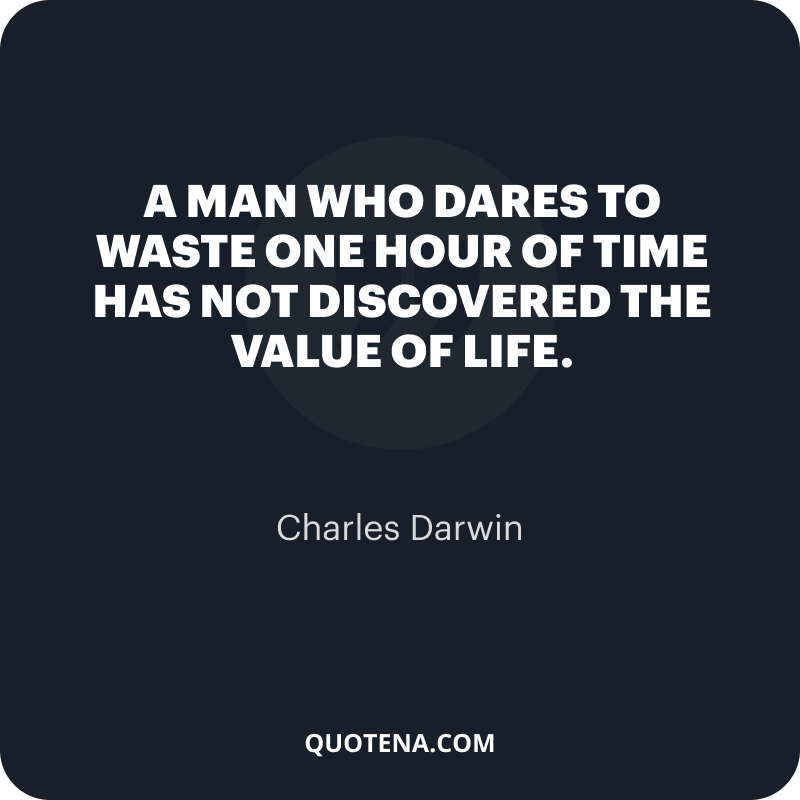 """""""A man who dares to waste one hour of time has not discovered the value of life."""" – Charles Darwin"""