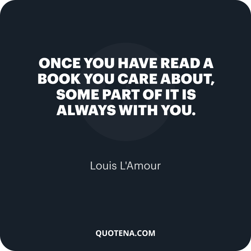"""""""Once you have read a book you care about, some part of it is always with you."""" – Louis L'Amour"""