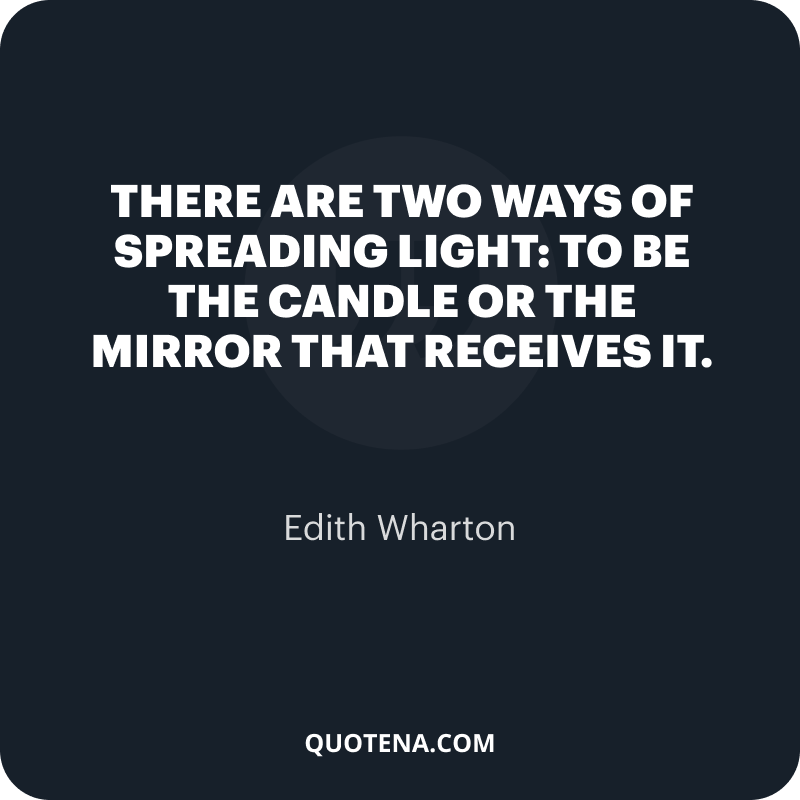 """""""There are two ways of spreading light: to be the candle or the mirror that receives it."""" – Edith Wharton"""