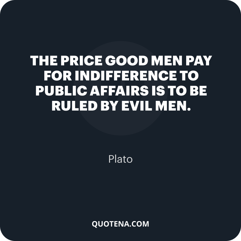 """""""The price good men pay for indifference to public affairs is to be ruled by evil men."""" – Plato"""