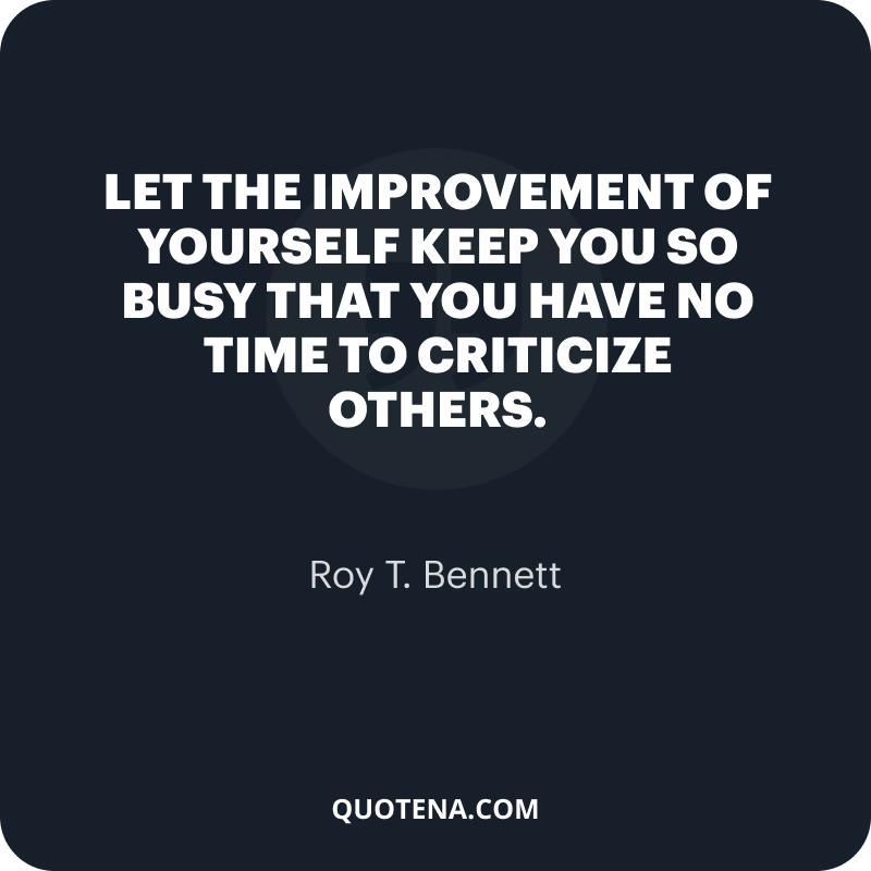 """""""Let the improvement of yourself keep you so busy that you have no time to criticize others."""" – Roy T. Bennett"""