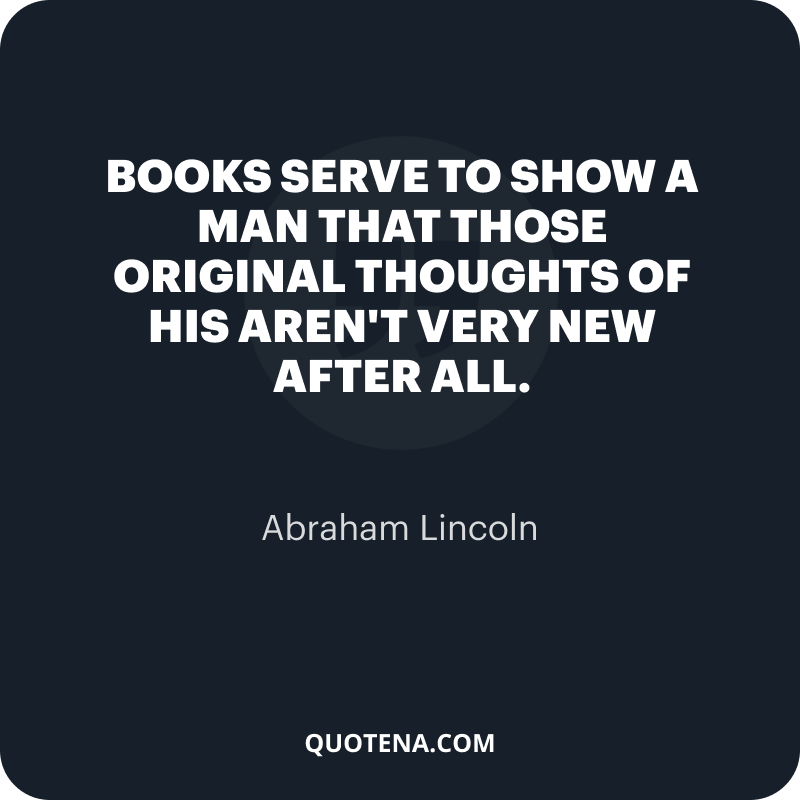 """""""Books serve to show a man that those original thoughts of his aren't very new after all."""" – Abraham Lincoln"""