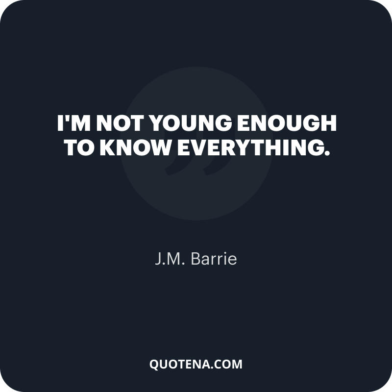 """""""I'm not young enough to know everything."""" – J.M. Barrie"""