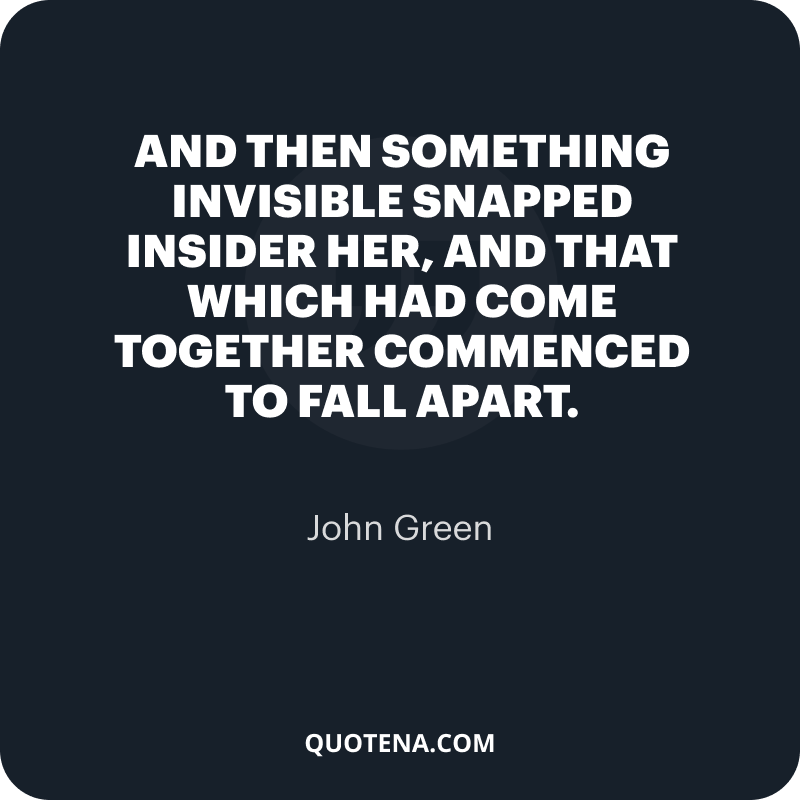 """""""And then something invisible snapped insider her, and that which had come together commenced to fall apart."""" – John Green"""