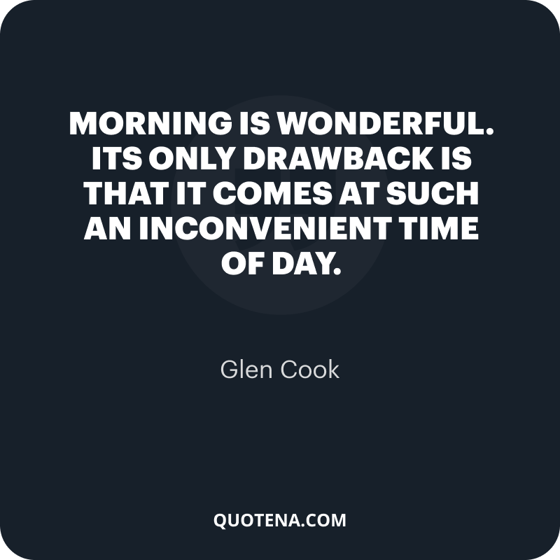 """""""Morning is wonderful. Its only drawback is that it comes at such an inconvenient time of day."""" – Glen Cook"""
