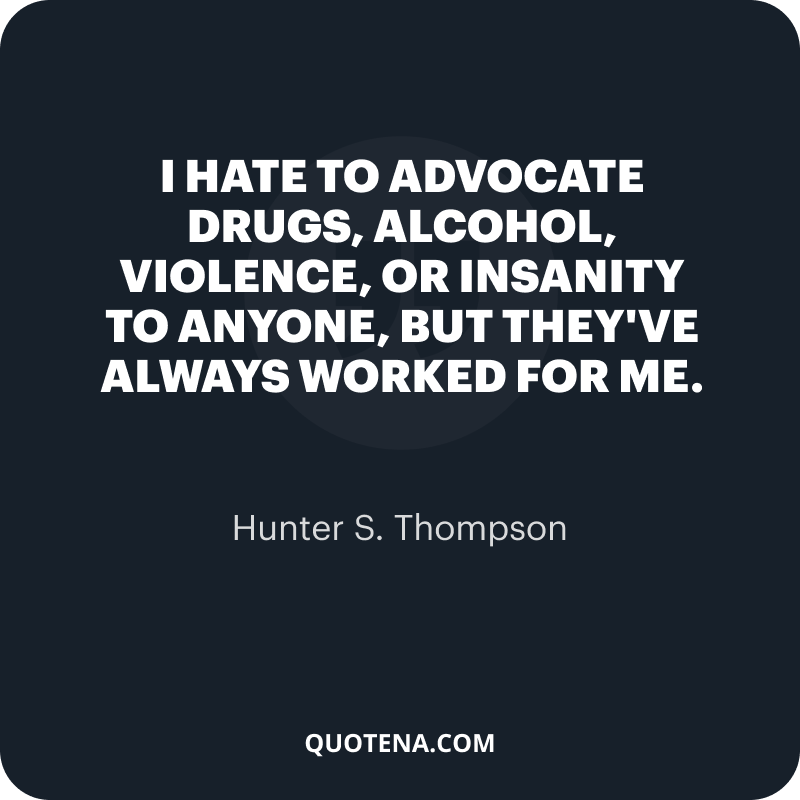 """""""I hate to advocate drugs, alcohol, violence, or insanity to anyone, but they've always worked for me."""" – Hunter S. Thompson"""