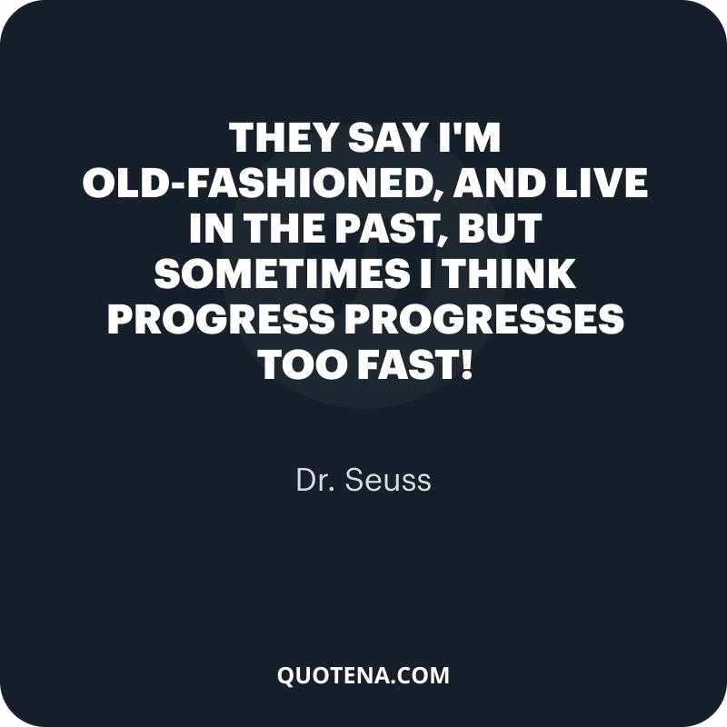 """""""They say I'm old-fashioned, and live in the past, but sometimes I think progress progresses too fast!"""" – Dr. Seuss"""